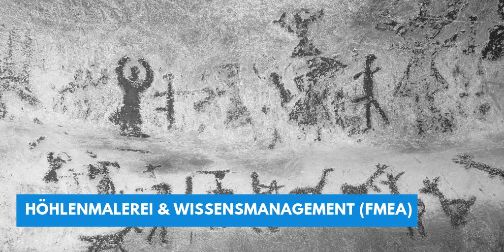 Höhlenmalerei ist das erste dokumentierte Wissensmanagement. Was wir für unser Wissensmanagement und die FMEA lernen können.
